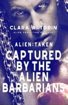 Alien: Taken - Captured by the Alien Barbarians - Alien Abduction Romance ebook by Clara A. Tobin