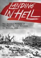 Landing in Hell - The Pyrrhic Victory of the First Marine Division on Peleliu, 1944 ebook by Peter Margaritis