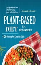 Plant Based Diet For Beginners - 100 Recipes And Complete Guide To Eating A Whole Food, Plant-Based Diet And Living Healthy ebook by Alessandro Devante