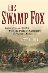 The Swamp Fox - Lessons in Leadership from the Partisan Campaigns of Francis Marion ebook by Scott D. Aiken