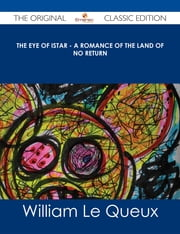 The Eye of Istar - A Romance of the Land of No Return - The Original Classic Edition ebook by William Le Queux