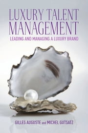 Luxury Talent Management - Leading and Managing a Luxury Brand ebook by G. Auguste, M. Gutsatz