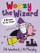Woozy the Wizard: A Broom to Go Zoom ebook by Elli Woollard, Al Murphy