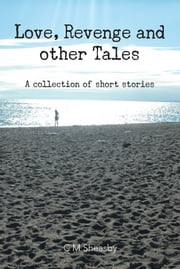 Love, Revenge and Other Tales - A collection of short stories ebook by C M Sheasby