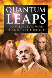 Quantum Leaps - 100 Scientists Who Changed the World ebook by Jon Balchin