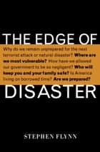 The Edge of Disaster - Rebulding a Resilient Nation ebook by Stephen Flynn
