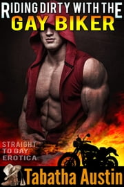 Riding Dirty With The Gay Biker ebook by Tabatha Austin