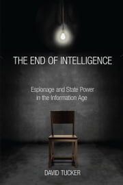 The End of Intelligence - Espionage and State Power in the Information Age ebook by David Tucker