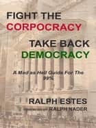 Fight the Corpocracy, Take Back Democracy ebook by Ralph Estes,Ralph Nader