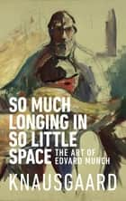 So Much Longing in So Little Space - The art of Edvard Munch eBook by Ingvild Burkey, Karl Ove Knausgaard
