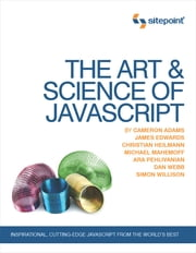The Art & Science of JavaScript ebook by Cameron Adams,James Edwards,Christian Heilmann,Michael Mahemoff,Ara Pehlivanian,Dan Webb,Simon Willison