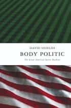Body Politic ebook by David Shields