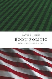Body Politic - The Great American Sports Machine ebook by David Shields