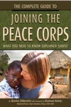 The Complete Guide to Joining the Peace Corps - What You Need to Know Explained Simply ebook by Sharlee DiMenichi