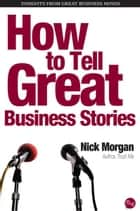 How to Tell Great Business Stories ebook by Nick Morgan