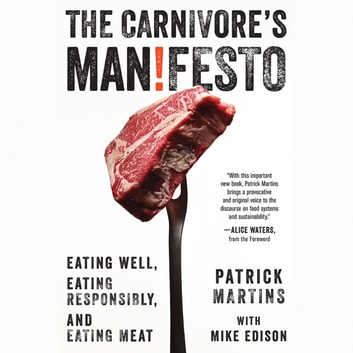 The Carnivore's Manifesto - Eating Well, Eating Responsibly, and Eating Meat audiobook by Patrick Martins
