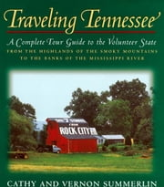 Traveling Tennessee - A Complete Tour Guide to the Volunteer State from the Highlands of the Smoky Mountains to the Banks of the Mississippi River ebook by Vernon Summerlin,Cathy Summerlin