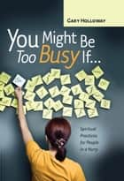 You Might Be Too Busy If … - Spiritual Practices for People in a Hurry ebook by Gary Holloway