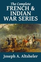 The Complete French and Indian War Series ekitaplar by Joseph A. Altsheler