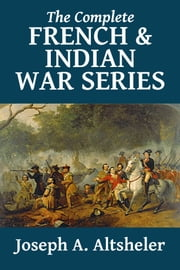 The Complete French and Indian War Series ebook by Joseph A. Altsheler