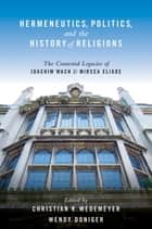 Hermeneutics, Politics, and the History of Religions - The Contested Legacies of Joachim Wach and Mircea Eliade ebook by Christian Wedemeyer, Wendy Doniger