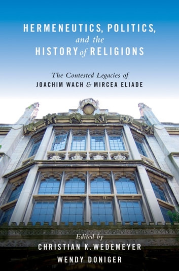 Hermeneutics, Politics, and the History of Religions - The Contested Legacies of Joachim Wach and Mircea Eliade ebook by Christian Wedemeyer,Wendy Doniger
