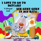 I Love to Go to Daycare Ich gehe gern in die Kita - English German Bilingual Collection ebook by