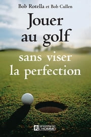 Jouer au golf sans viser la perfection ebook by Bob Cullen, Bob Rotella