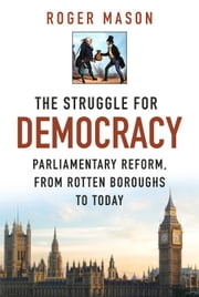Struggle for Democracy - Parliamentary Reform, from the Rotten Boroughs to Today ebook by Roger Mason