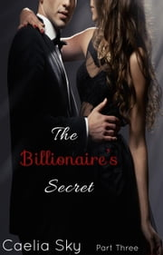The Billionaire's Secret: Part Three - The Billionaire's Secret, #3 ebook by Caelia Sky