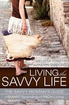 Living the Savvy Life - The Savvy Woman's Guide to Smart Spending and Rich Living ebook by Melissa Tosetti, Kevin Gibbons
