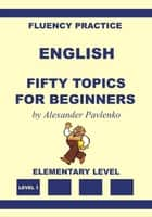 English, Fifty Topics for Beginners, Elementary Level - English, Fluency Practice, Elementary Level, #2 ebook by Alexander Pavlenko