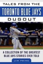 Tales from the Toronto Blue Jays Dugout - A Collection of the Greatest Blue Jays Stories Ever Told ebook by Jim Prime