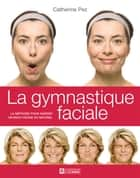 La gymnastique faciale - La méthode pour garder un beau visage au naturel ebook by Catherine Pez