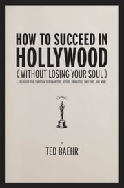 How to Succeed in Hollywood: A Field Guide for Christian Screenwriters, Actors, Producers, Directors, and More ebook by Ted, Baehr