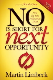 NO is Short for Next Opportunity - How Top Sales Professionals Think ebook by Martin Limbeck, Randy Gage