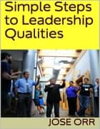 Simple Steps to Leadership Qualities ebook by Jose Orr