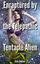 Enraptured by the Telepathic Tentacle Alien ebook by Elsie Sinclair