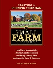 Starting & Running Your Own Small Farm Business - Small-Farm Success Stories * Financial Assistance Sources * Marketing & Selling Ideas * Business Plan Forms & Documents ebook by Sarah B. Aubrey