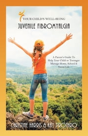 Your Child's Well-Being - Juvenile Fibromyalgia - A Parents Guide to Help Your Child or Teenager Manage Home, School & Social Life ebook by Christine Harris,Kay Prothro