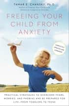 Freeing Your Child from Anxiety, Revised and Updated Edition - Practical Strategies to Overcome Fears, Worries, and Phobias and Be Prepared for Life--from Toddlers to Teens ebook by Tamar Chansky, Ph.D.