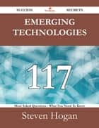 Emerging technologies 117 Success Secrets - 117 Most Asked Questions On Emerging technologies - What You Need To Know ebook by Steven Hogan