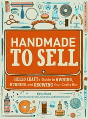 Handmade to Sell - Hello Craft's Guide to Owning, Running, and Growing Your Crafty Biz ebook by Kelly Rand,Christine Ernest,Sara Dick,Kimberly Dorn