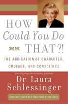 How Could You Do That?! - Abdication of Character, Courage, Consci ebook by Dr. Laura Schlessinger