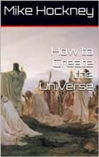How to Create the Universe ebook by Mike Hockney