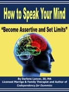 How to Speak Your Mind: Become Assertive and Set Limits ebook by Darlene Lancer JD LMFT