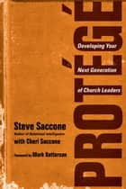 Protégé - Developing Your Next Generation of Church Leaders ebook by Steve Saccone, Cheri Saccone, Mark Batterson