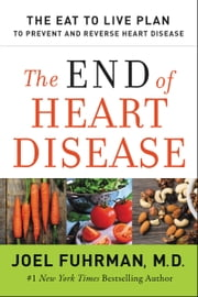 The End of Heart Disease - The Eat to Live Plan to Prevent and Reverse Heart Disease ebook by Dr. Joel Fuhrman