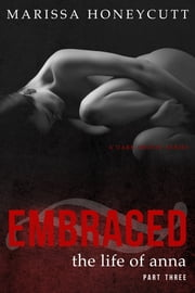 The Life of Anna, Part 3: Embraced ebook by Marissa Honeycutt