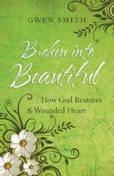 Broken into Beautiful - How God Restores the Wounded Heart ebook by Gwen Smith
